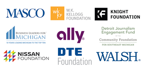 Thanks to our sponsors Masco, Ally, The Detroit Journalism Fund of the Community Foundation for Southeast Michigan, Business Leaders for Michigan, DTE Energy Foundation, The W.K. Kellogg Foundation, Nissan Foundation, Walsh and viewers like you.